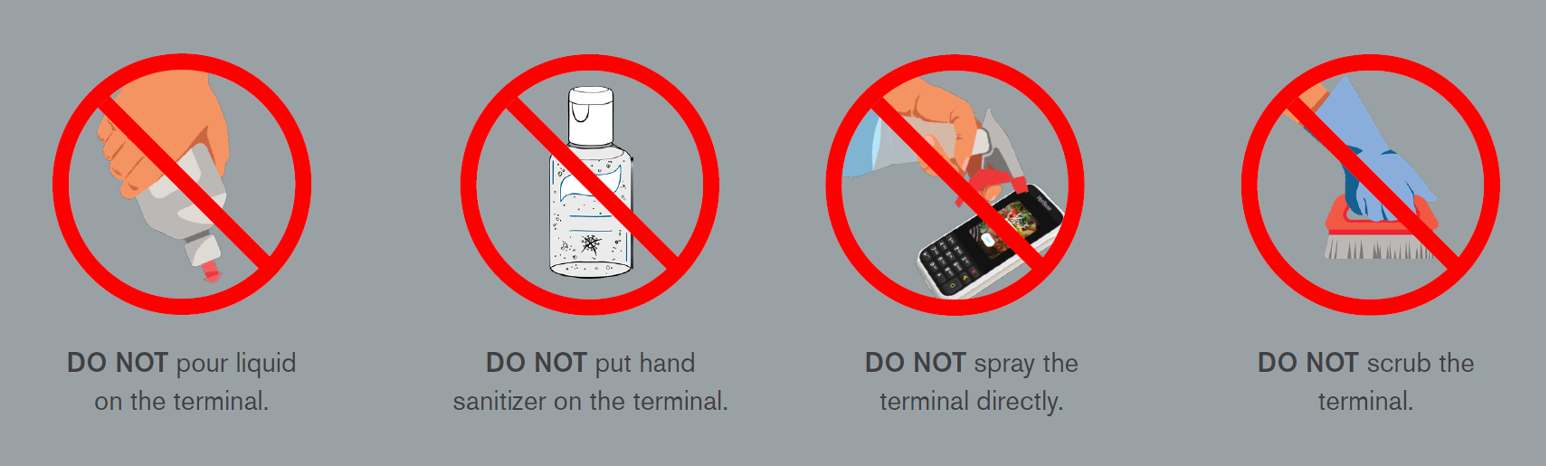 Cleaning best practices for your devices. DO NOT pour liquid on the terminal. DO NOT put hand sanitizer on the terminal. DO NOT spray the terminal directly. DO NOT scrub the terminal.